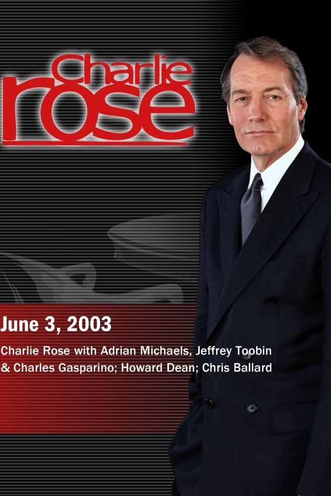 Charlie Rose with Adrian Michaels, Jeffrey Toobin & Charles Gasparino; Howard Dean; Chris Ballard (June 3, 2003)
