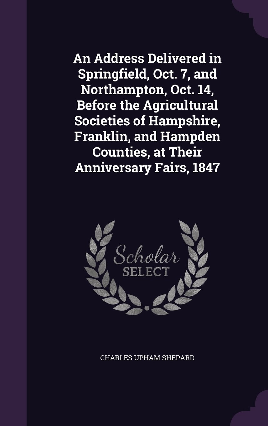 Download An Address Delivered in Springfield, Oct. 7, and Northampton, Oct. 14, Before the Agricultural Societies of Hampshire, Franklin, and Hampden Counties, at Their Anniversary Fairs, 1847 pdf epub