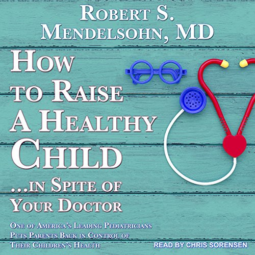 How to Raise a Healthy Child.in Spite of Your Doctor: One of America's Leading Pediatricians Puts Parents Back in Control of Their Children's Health