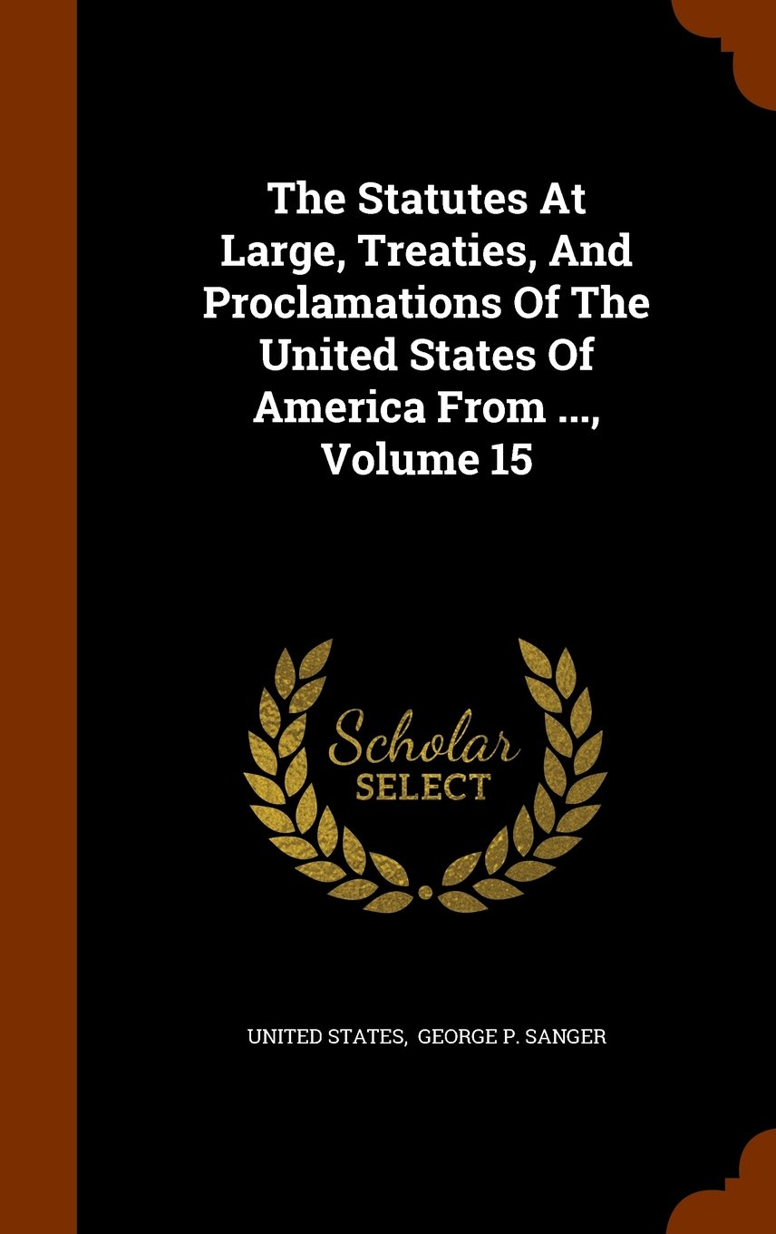 Download The Statutes At Large, Treaties, And Proclamations Of The United States Of America From ..., Volume 15 pdf epub