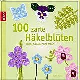 100 zarte Häkelblüten: Blumen, Blätter und mehr