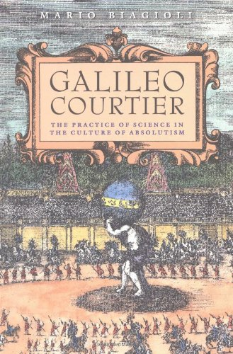 Galileo, Courtier: The Practice of Science in the Culture of Absolutism (Science and Its Conceptual Foundations)