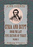 Syria and Egypt under the Last Five Sultans of Turkey: Being Experiences, during Fifty Years, of Mr. Consul-General Barker. Chiefly from His Letters and Journals. Volume 2