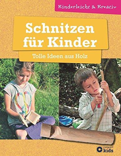 Schnitzen für Kinder - Tolle Ideen aus Holz: kinderleicht und kreativ - ab 8 Jahren