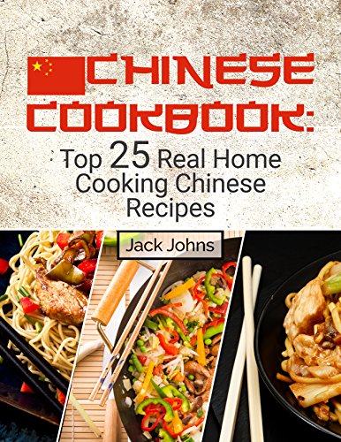 Chinese Cookbook: Top 25 Real Home Cooking Chinese Recipes by Jack Johns