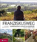Franziskusweg: Impressionen einer Pilgerreise. Auf den Spuren des Franz von Assisi in Umbrien, Latium und der Toskana