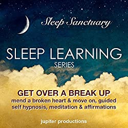 Get Over a Break Up, Mend a Broken Heart and Move on: Sleep Learning, Guided Self Hypnosis, Meditation & Affirmations - Jupiter Productions