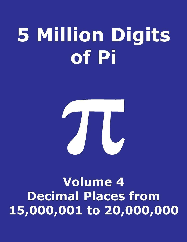 5 Million Digits of Pi - Volume 4 - Decimal Places from 15,000,001 to 20,000,000: 4th 5000000 decimal places; 8000 digits on page; Digit counter on ... Pi Day (Pi - 5 Million Digits per Book) PDF