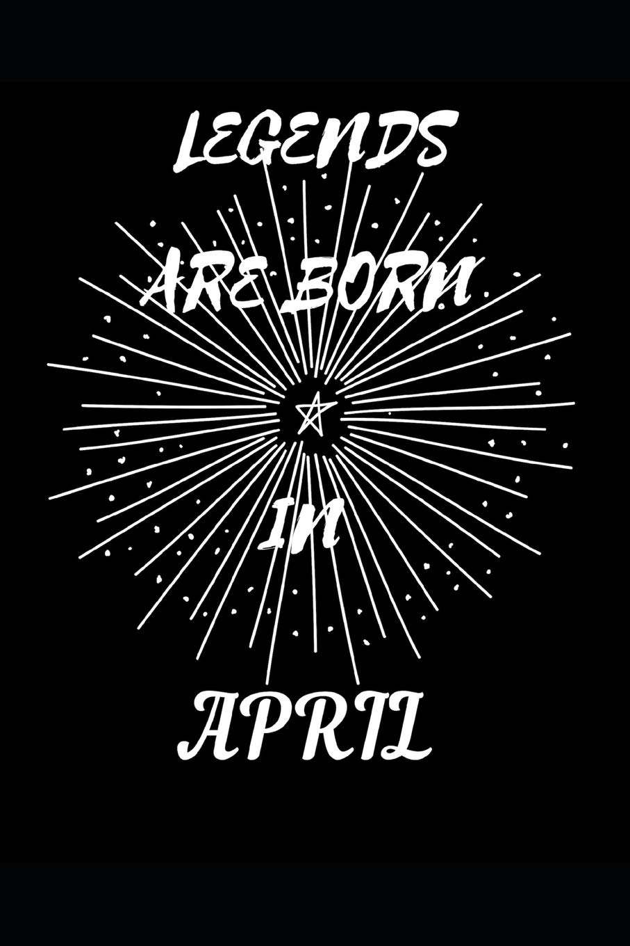 Legends Are Born In April Birthday Month Writing 120 Pages Notebook