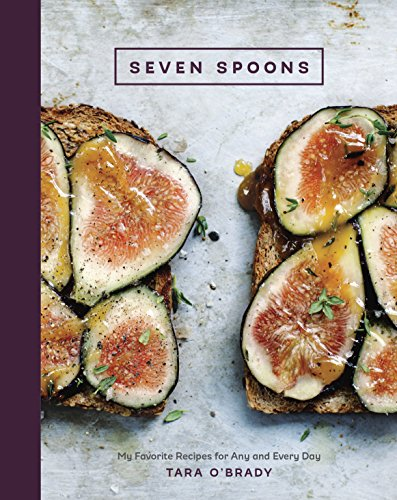 Seven Spoons: My Favorite Recipes for Any and Every Day by Tara O'Brady