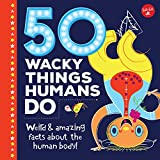 50 Wacky Things Humans Do: Weird & amazing facts about the human body! (Wacky Series)