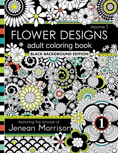 Flower Designs Adult Coloring Book: Black Background Edition, Volume 1 (Jenean Morrison Adult Coloring Books)