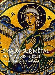 Emaux sur métal du IXe au XIXe siècle : Histoire, technique et matériaux par Isabelle Biron