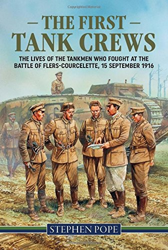 The First Tank Crews: The lives of the Tankmen who fought at the Battle of Flers Courcelette 15 September 1916