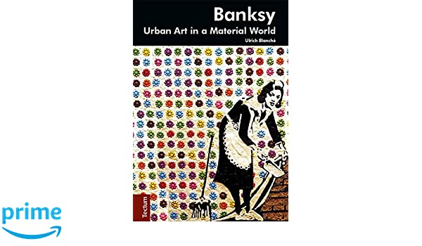 Banksy Urban Art In A Material World Ulrich Blanch Rebekah Jonas 9783828835412 Amazon Books