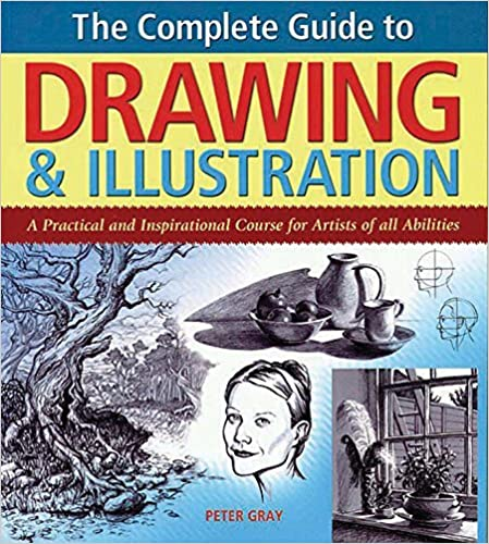 By Peter Gray The Complete Guide to Drawing & Illustration: A Practical and Inspirational Course for Artists of Al