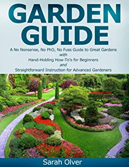 Garden Guide - A No Nonsense, No PhD, No Fuss Guide to Great Gardens with Hand-Holding How To's for Beginners and Straightforward Instruction for Advanced Gardeners by [Olver, Sarah]