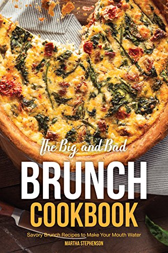 The Big and Bad Brunch Cookbook: Savory Brunch Recipes to Make Your Mouth Water by Martha Stephenson
