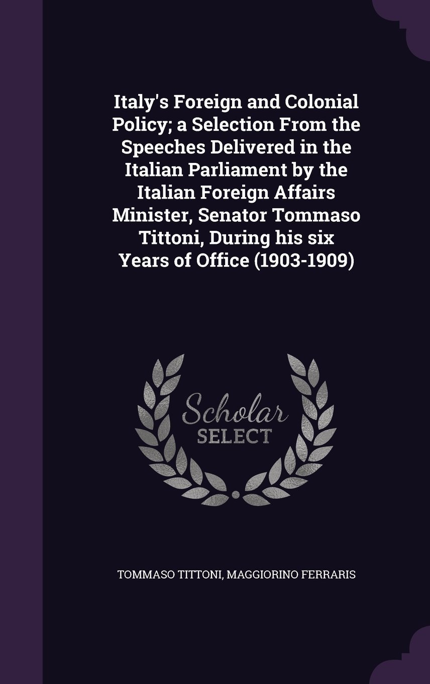 Italy's Foreign and Colonial Policy; A Selection from the Speeches Delivered in the Italian Parliament by the Italian Foreign Affairs Minister, ... During His Six Years of Office (1903-1909) PDF