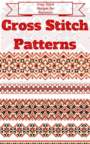 Cross Stitch: for Beginners - Cross Stitch Patterns - Cross Stitch Guide - Cross Stitch Explained for Starters (Cross Stitch Books for Dummies - Cross Stitch Tips - Cross Stitch 101)