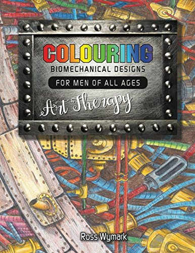 Colouring Biomechanical Designs For Men Of All Ages Art Therapy (Colouring For Men of all Ages Art Therapy)