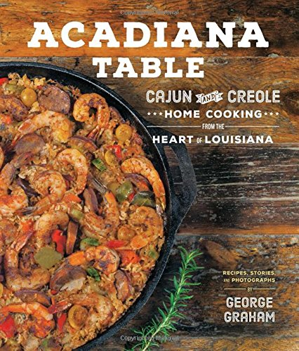 Acadiana Table: Cajun and Creole Home Cooking from the Heart of Louisiana by George Graham