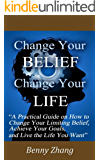 Change Your Belief Change Your Life: A Practical Guide on How to Change Your Limiting Belief, Achieve Your Goals, and Live the Life You Want (English Edition)