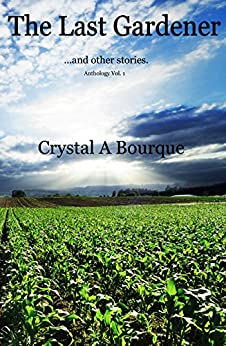 The Last Gardener (...and other stories): Anthology Vol. 1 by [Bourque, Crystal]