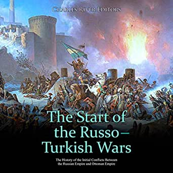 The Start Of The Russo Turkish Wars The History Of The Initial Conflicts Between The Russian Empire And Ottoman Empire Audible Audio Edition Charles River Editors Daniel Houle Charles River Editors Audible Audiobooks Amazon Com