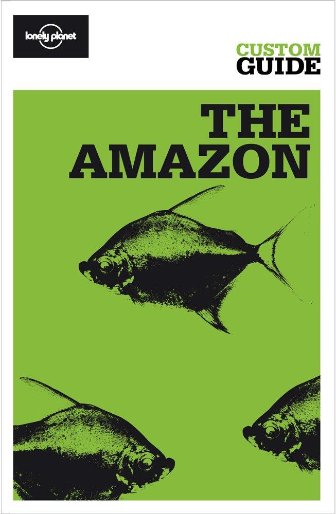Download The Amazon: Amazonian Brazil, Bolivia, Peru, Ecuador, Colombia, Venezuela and the Guianas (Lonely Planet CUSTOM Guide) pdf epub