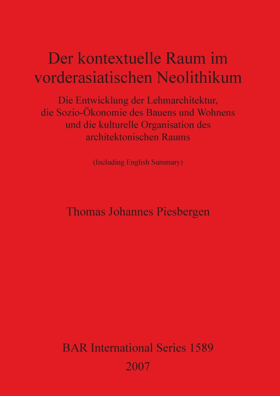 Der kontextuelle Raum im vorderasiatischen Neolithikum: Die Entwicklung der Lehmarchitektur, die Sozio-Ökonomie des Bauens und Wohnens und die ... Architektonischen Raums (BAR International)