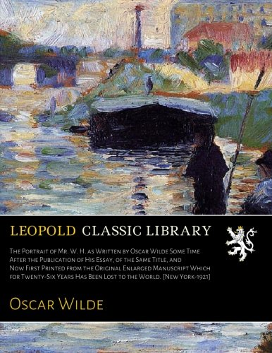 Download The Portrait of Mr. W. H. as Written by Oscar Wilde Some Time After the Publication of His Essay, of the Same Title, and Now First Printed from the ... Has Been Lost to the World. [New York-1921] ebook