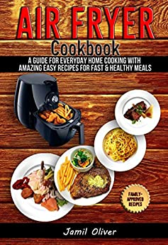 Air Fryer Cookbook. A Guide for Everyday Home Cooking with Amazing Easy Recipes for Fast & Healthy Meals(Air Fryer Recipes, Paleo, Vegan, Instant Meal, Pot, Clean Eating) by [Oliver, Jamil]