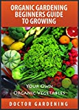 Organic Gardening For Beginners-discover the secrets how to create quickly amazing organic garden-step by step guide with pics: organic gardening beginners ... (doctor gardening books collection Book 1)