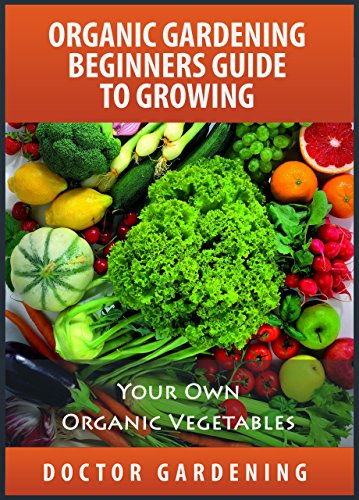 Organic Gardening For Beginners Discover The Secrets How To Create Quickly  Amazing Organic Garden