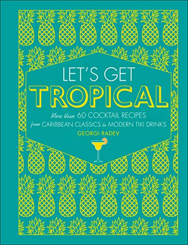 Let's Get Tropical: More than 60 Cocktail Recipes from Caribbean Classics to Modern Tiki -