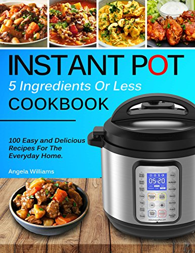 INSTANT POT COOKBOOK: 5 Ingredients or Less Recipes - 100 Easy and Delicious Instant Pot Recipes For The Everyday Home. by Angela Williams