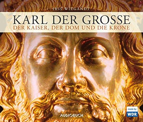 Karl der Große: Der Kaiser, der Dom und die Krone