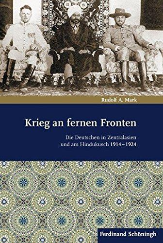 Krieg an fernen Fronten. Die Deutschen in Zentralasien und am Hindukusch 1914-1924