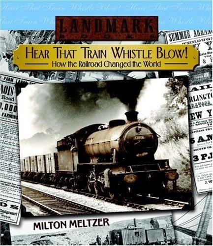Hear that Train Whistle Blow! How the Railroad Changed the World (Landmark Books) by Milton Meltzer - That Train Hear