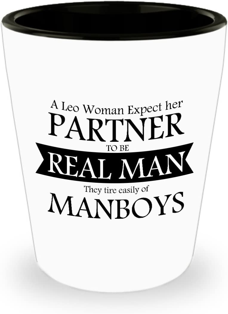 Amazon Com A Leo Woman Expect Her Partner To Be Real Man They Tire Easily Of Manboys Shot Glass Best Leo Horoscope Gifts Ideas For Men And Women Kitchen Dining