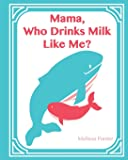 Mama, Who Drinks Milk Like Me? (A Children's Book about Breastfeeding)
