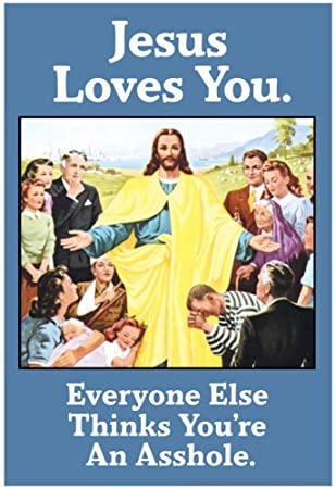Image result for jesus loves you everyone else thinks you're an asshole