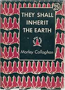 an analysis of the novel they shall inherit the earth by morley callaghan The first novel produced in canada,  morley callaghan sympathetically explored individuals in conflict with society in they shall inherit the earth.