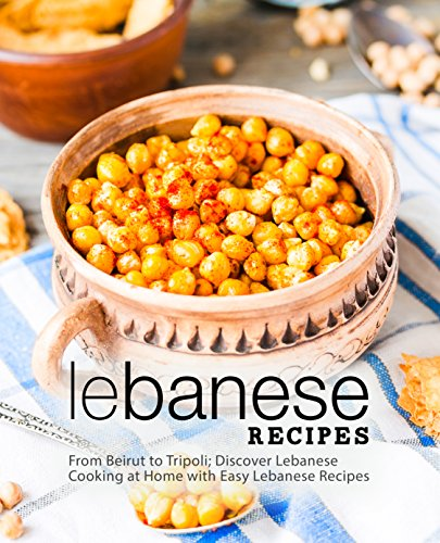 Lebanese Recipes: From Beirut to Tripoli; Discover Lebanese Cooking at Home with Easy Lebanese Recipes (2nd Edition) by BookSumo Press