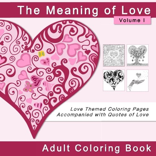 The Meaning of Love Adult Coloring Book: Love Themed Coloring Pages Accompanied with Quotes of Love (Coloring Books for Valentine's Day and Other Romantic Occasions) (Volume 1)