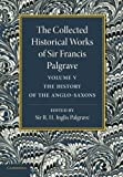 The Collected Historical Works of Sir Francis Palgrave, K. H. : Volume 5 : The History of the Anglo-Saxons, Palgrave, Francis, 1107626331
