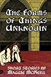 The Forms of Things Unknown: Short Stories by Maggie McNeill