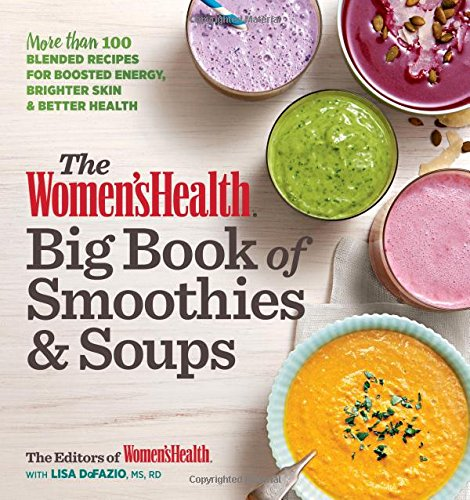 The Women's Health Big Book of Smoothies & Soups: More than 100 Blended Recipes for Boosted Energy, Brighter Skin & Better Health by Editors of Women's Health, Lisa De Fazio