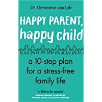 Happy Parent, Happy Child: 10 Steps to Stress-free Family Life